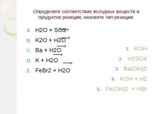 Определите соответствие исходных веществ и продуктов реакции, назовите тип ре