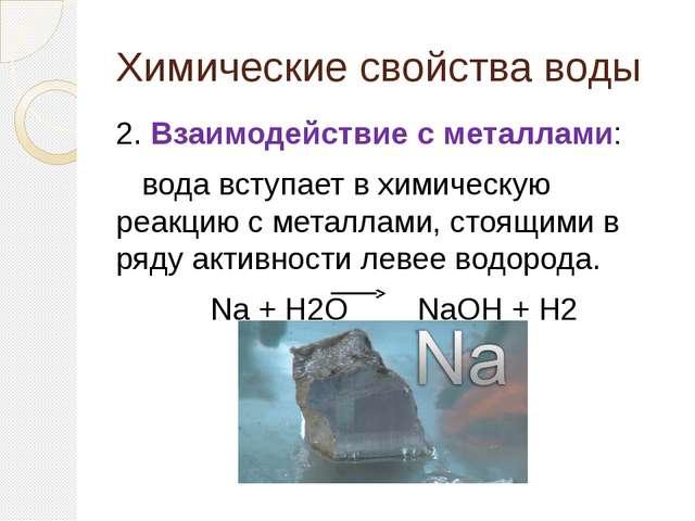 Химические свойства воды 2. Взаимодействие с металлами: вода вступает в химич...