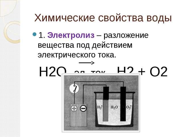 Химические свойства воды 1. Электролиз – разложение вещества под действием эл...