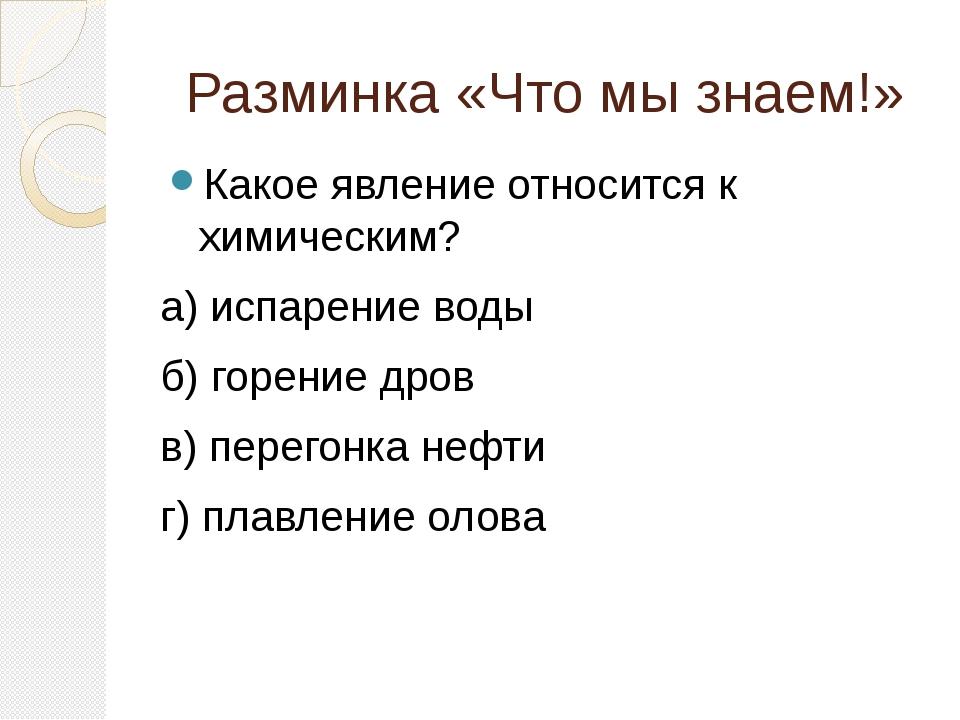 Разминка «Что мы знаем!» Какое явление относится к химическим? а) испарение в...