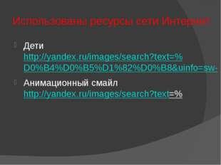 Использованы ресурсы сети Интернет Дети http://yandex.ru/images/search?text=%