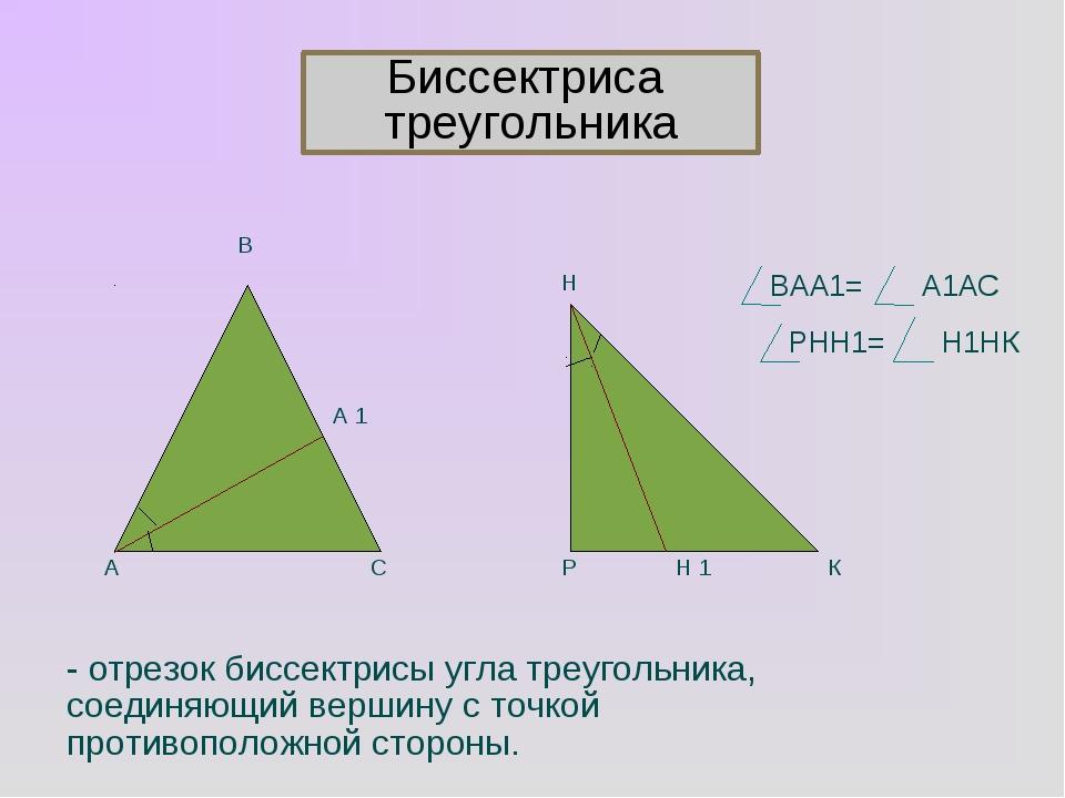 А 1 А В С Р Н Н 1 К ВАА1= А1АС РНН1= Н1НК - отрезок биссектрисы угла треуголь...