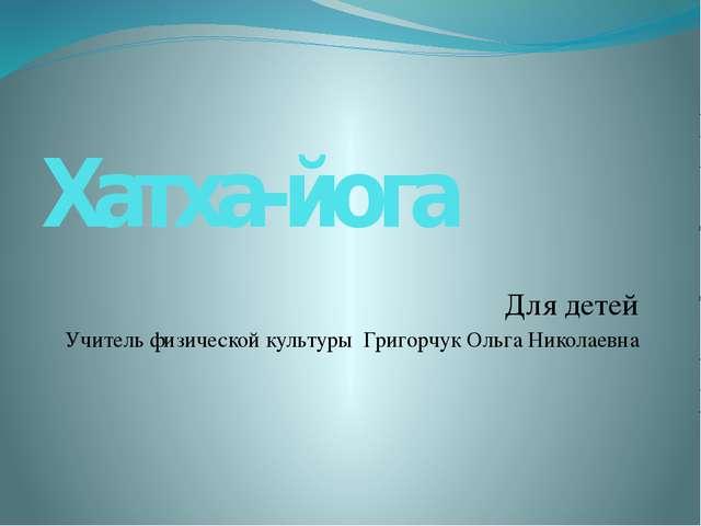 Хатха-йога Для детей Учитель физической культуры Григорчук Ольга Николаевна