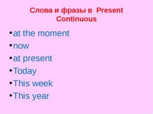 Слова и фразы в Present Continuous at the moment now at present Today This we
