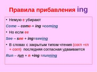 Правила прибавления ing Немую e убирают Come – come + ing =coming Но если ее