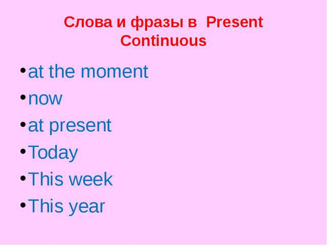 Слова и фразы в Present Continuous at the moment now at present Today This we...