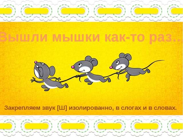 Вышли мышки как-то раз… Закрепляем звук [Ш] изолированно, в слогах и в словах.