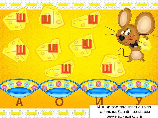 Мышка раскладывает сыр по тарелкам. Давай прочитаем получившиеся слоги. А О И У