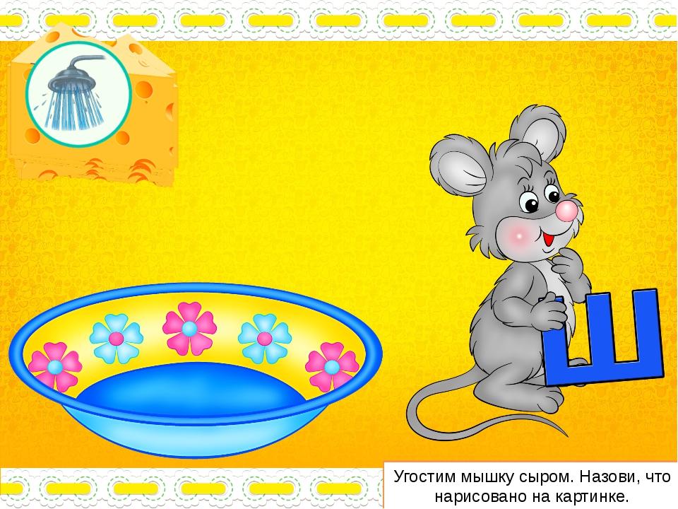 Угостим мышку сыром. Назови, что нарисовано на картинке.