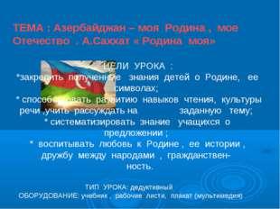 ТЕМА : Азербайджан – моя Родина , мое Отечество . А.Саххат « Родина моя» ЦЕЛИ