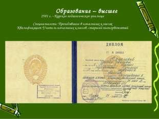 Образование – высшее 1981 г. –Курское педагогическое училище Специальность: