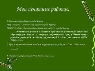 Мои печатные работы. 1.Комитет образования города Курска МКУ «Научно – методи