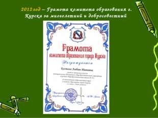 2012 год – Грамота комитета образования г. Курска за многолетний и добросовес