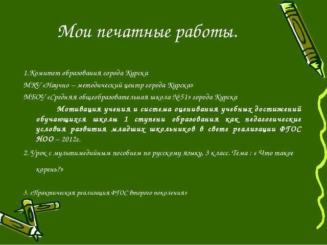 Мои печатные работы. 1.Комитет образования города Курска МКУ «Научно – методи...
