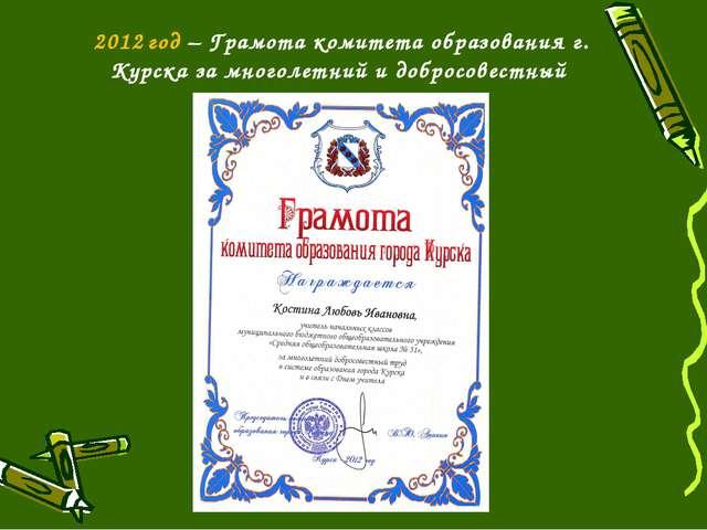 2012 год – Грамота комитета образования г. Курска за многолетний и добросовес...