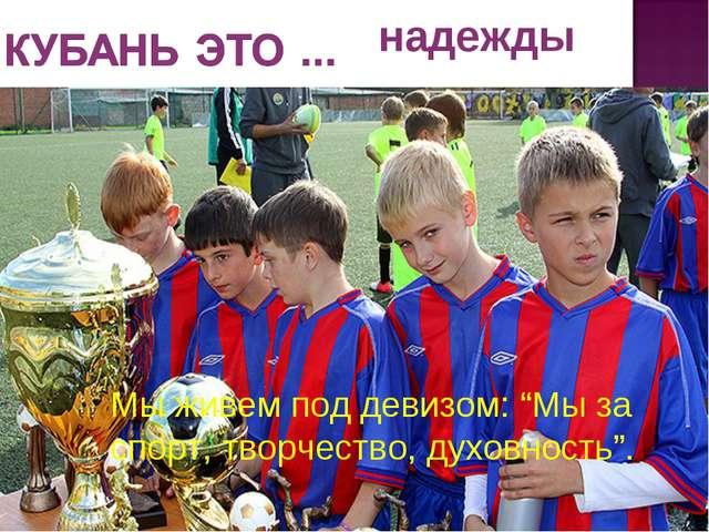 """надежды Мы живем под девизом: """"Мы за спорт, творчество, духовность"""". Мы живем..."""