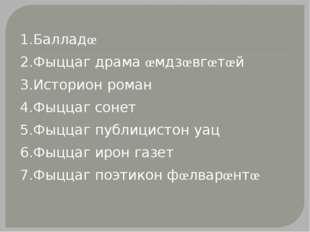 1.Балладœ 2.Фыццаг драма œмдзœвгœтœй 3.Историон роман 4.Фыццаг сонет 5.Фыццаг