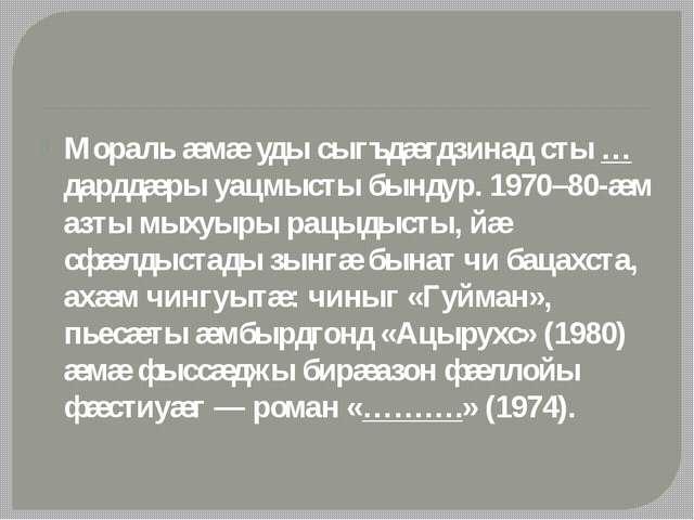 Мораль æмæ уды сыгъдæгдзинад сты … дарддæры уацмысты бындур. 1970–80-æм азты...