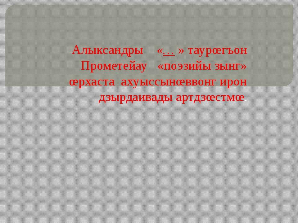 Алыксандры «… » таурœгъон Прометейау «поэзийы зынг» œрхаста ахуыссынœввонг ир...