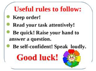 Useful rules to follow: Keep order! Read your task attentively! Be quick! Rai