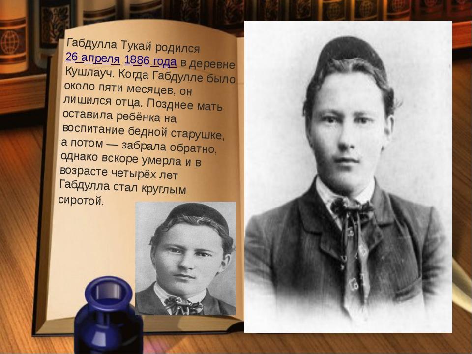 Габдулла Тукай родился26 апреля1886 годав деревне Кушлауч.Когда Габдулле...