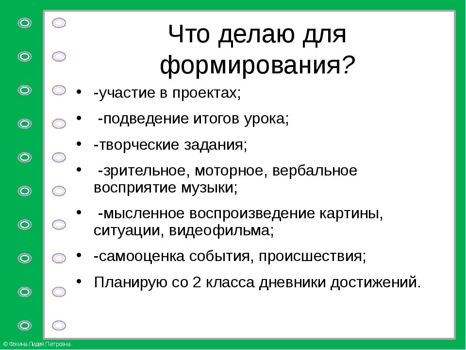 Что делаю для формирования? -участие в проектах; -подведение итогов урока; -т...