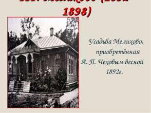 III. Мелихово (1892-1898) Усадьба Мелихово, приобретённая А. П. Чеховым весно