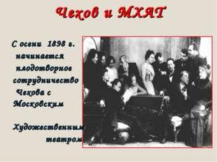 Чехов и МХАТ С осени 1898 г. начинается плодотворное сотрудничество Чехова с