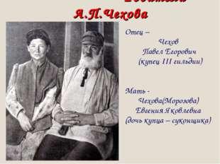 Родители А.П.Чехова Отец – Чехов Павел Егорович (купец III гильдии) Мать - Ч
