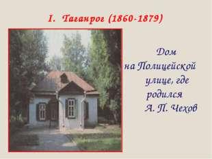 I. Таганрог (1860-1879) Дом на Полицейской улице, где родился А. П. Чехов