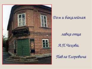 Дом и бакалейная лавка отца А.П.Чехова, Павла Егоровича