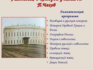 Гимназия, в которой учился А. П.Чехов Гимназическая программа: Всеобщая и рус
