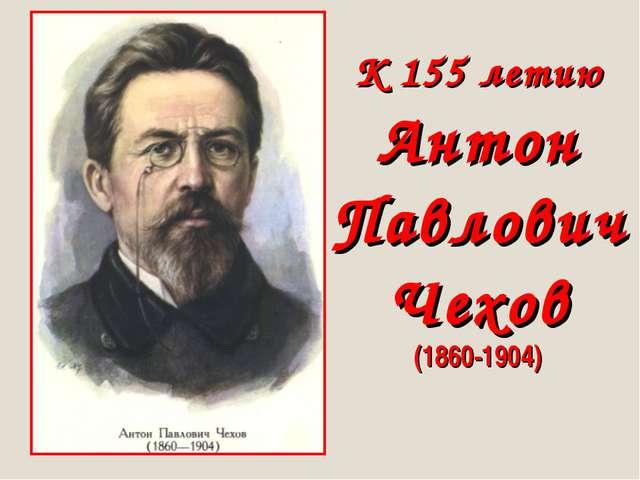 К 155 летию Антон Павлович Чехов (1860-1904)