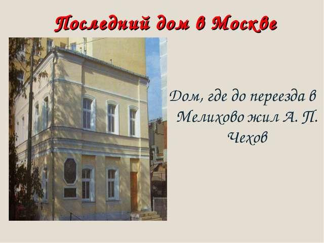 Последний дом в Москве Дом, где до переезда в Мелихово жил А. П. Чехов
