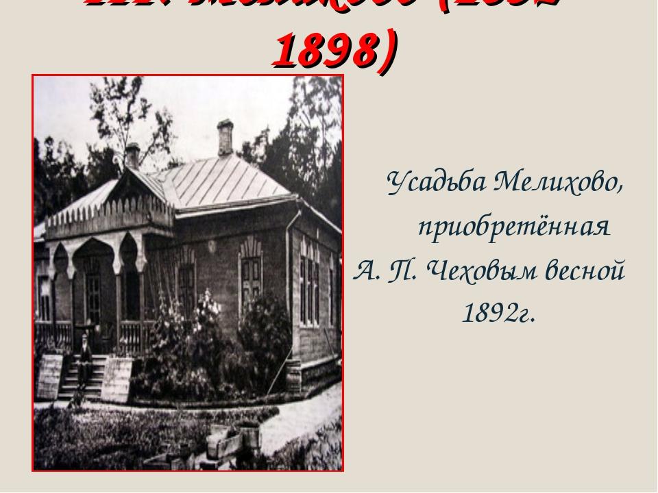 III. Мелихово (1892-1898) Усадьба Мелихово, приобретённая А. П. Чеховым весно...