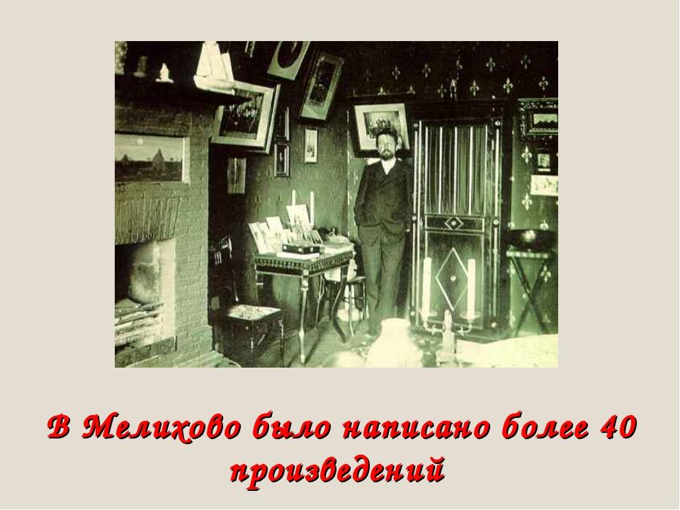 В Мелихово было написано более 40 произведений