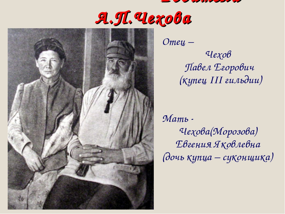 Родители А.П.Чехова Отец – Чехов Павел Егорович (купец III гильдии) Мать - Ч...