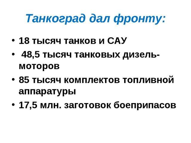 Танкоград дал фронту: 18 тысяч танков и САУ 48,5 тысяч танковых дизель-моторо...
