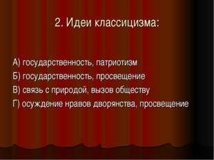 2. Идеи классицизма: А) государственность, патриотизм Б) государственность, п