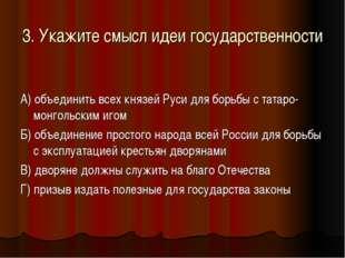 3. Укажите смысл идеи государственности А) объединить всех князей Руси для бо