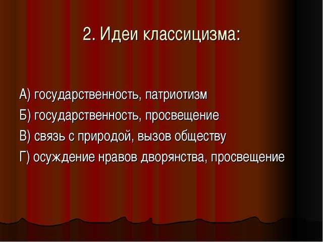 2. Идеи классицизма: А) государственность, патриотизм Б) государственность, п...
