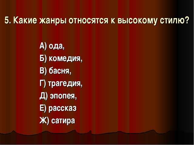 5. Какие жанры относятся к высокому стилю? А) ода, Б) комедия, В) басня, Г) т...