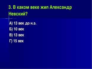 3. В каком веке жил Александр Невский? А) 13 век до н.э. Б) 10 век В) 13 век