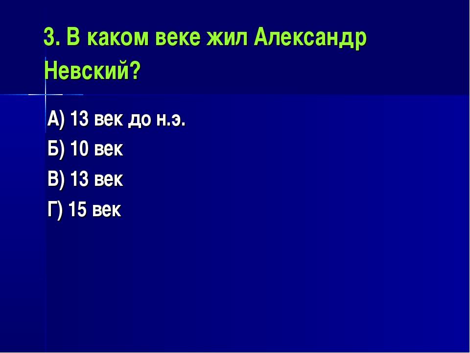 3. В каком веке жил Александр Невский? А) 13 век до н.э. Б) 10 век В) 13 век...