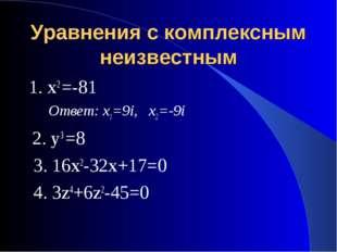 Уравнения с комплексным неизвестным 1. х2 =-81 Ответ: х1=9i, х2=-9i 2. у3 =8