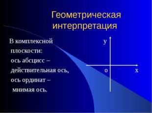 Геометрическая интерпретация В комплексной у плоскости: ось абсцисс – действи