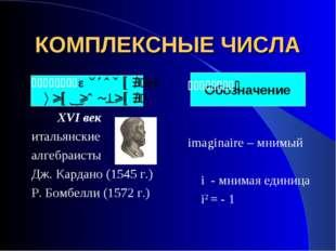 КОМПЛЕКСНЫЕ ЧИСЛА История возникновения: XVI век итальянские алгебраисты Дж.