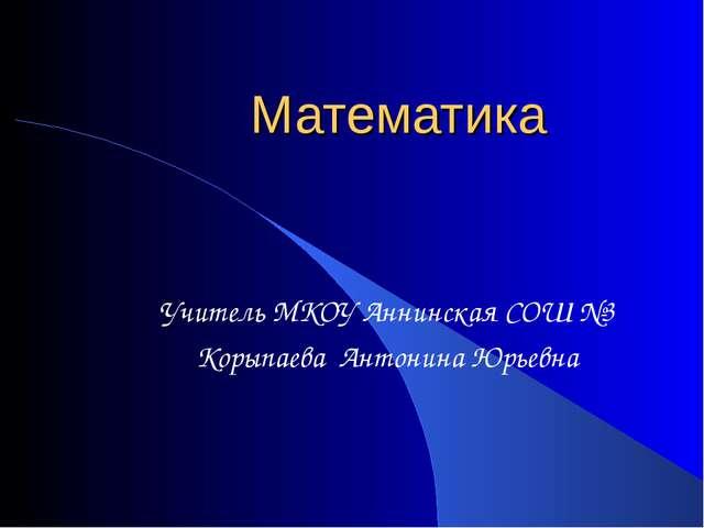 Математика Учитель МКОУ Аннинская СОШ №3 Корыпаева Антонина Юрьевна