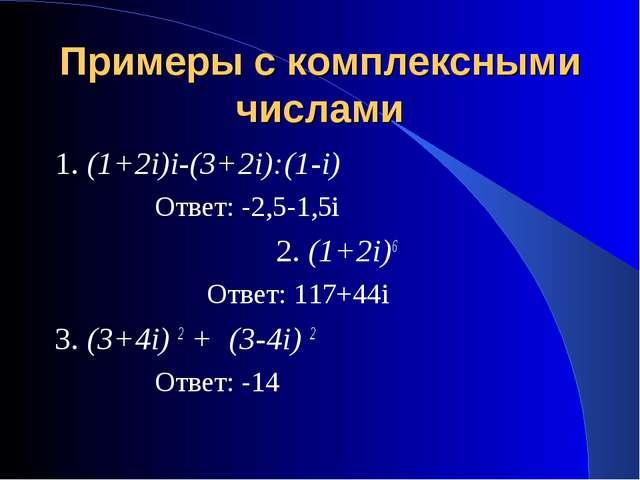 Примеры с комплексными числами 1. (1+2i)i-(3+2i):(1-i) Ответ: -2,5-1,5i 2. (1...