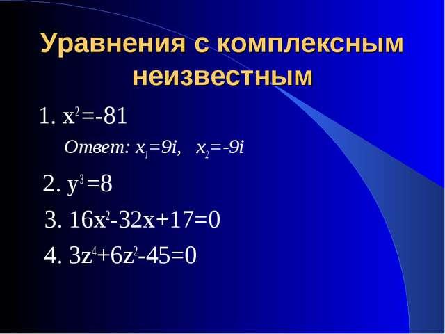 Уравнения с комплексным неизвестным 1. х2 =-81 Ответ: х1=9i, х2=-9i 2. у3 =8...